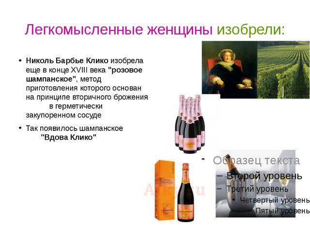 Легкомысленные женщины изобрели: Николь Барбье Клико изобрела еще в конце XVI...