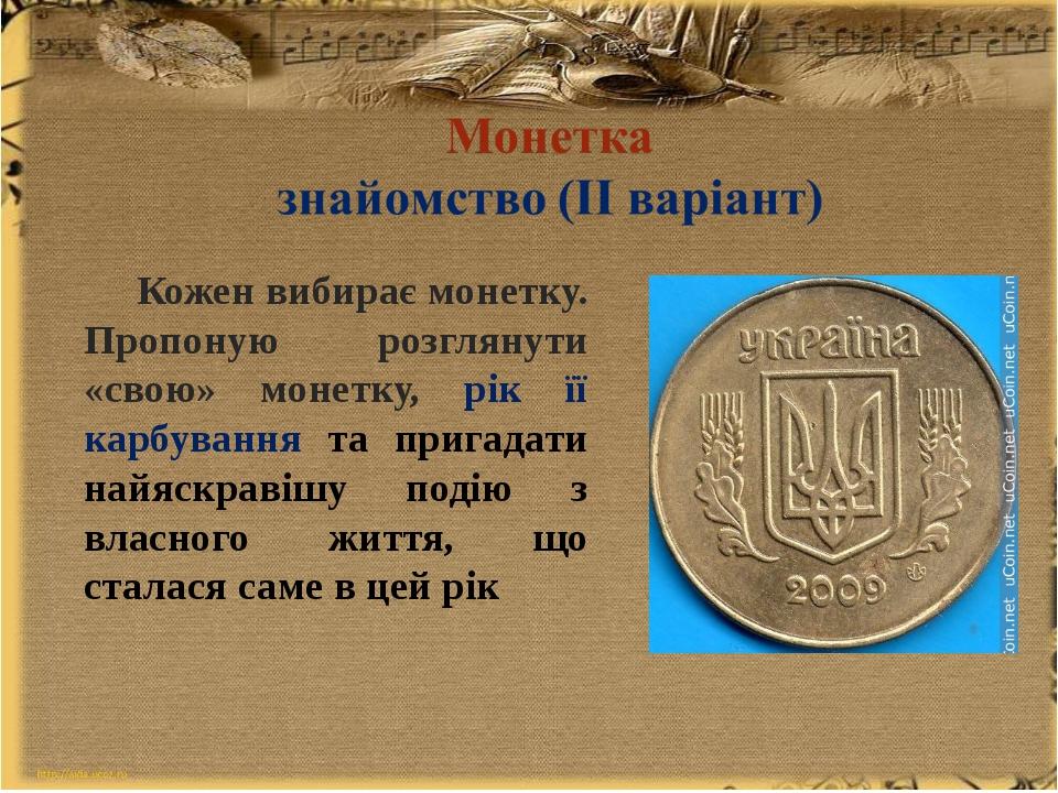 Кожен вибирає монетку. Пропоную розглянути «свою» монетку, рік її карбуванн...