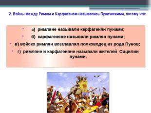2. Войны между Римом и Карфагеном назывались Пуническими, потому что: а) рим