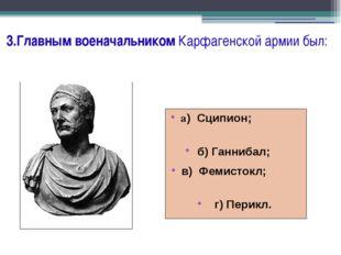 3.Главным военачальником Карфагенской армии был: а) Сципион; б) Ганнибал; в)