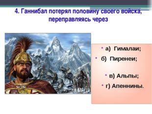 4. Ганнибал потерял половину своего войска, переправляясь через а) Гималаи; б