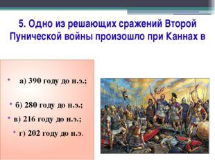 5. Одно из решающих сражений Второй Пунической войны произошло при Каннах в