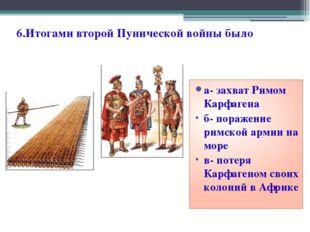 6.Итогами второй Пунической войны было а- захват Римом Карфагена б- поражение
