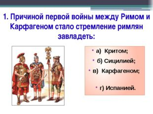 1. Причиной первой войны между Римом и Карфагеном стало стремление римлян зав
