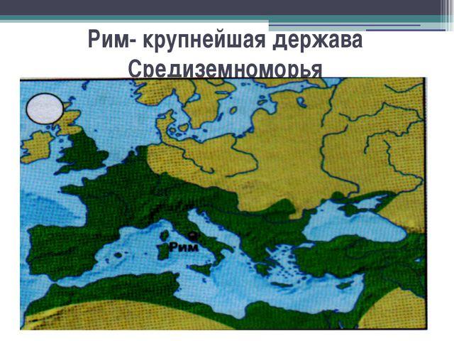 Рим- крупнейшая держава Средиземноморья