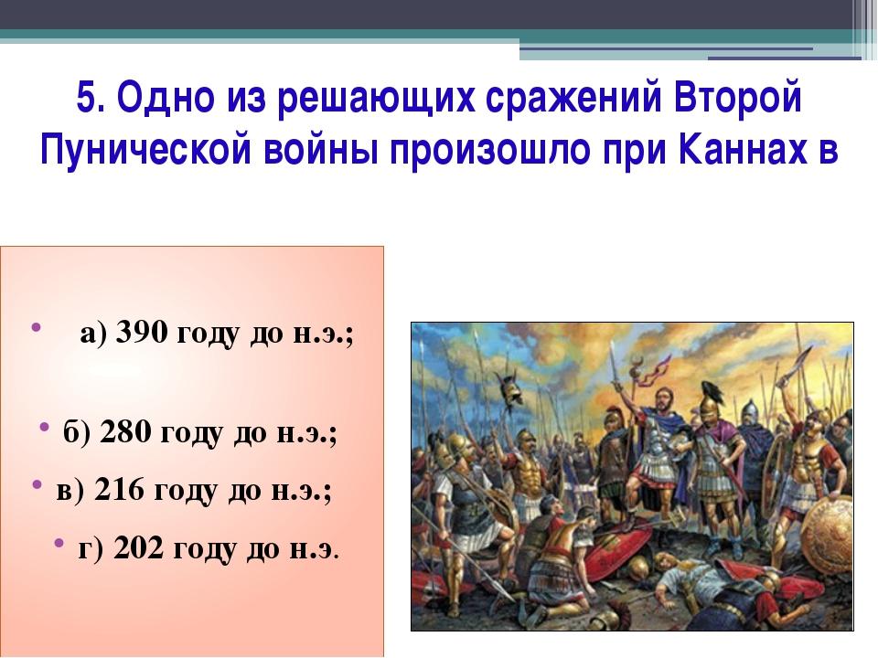 5. Одно из решающих сражений Второй Пунической войны произошло при Каннах в...