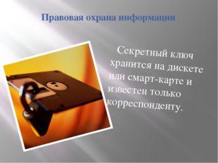 Правовая охрана информации Секретный ключ хранится на дискете или смарт-карте