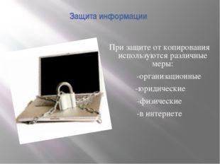 Защита информации При защите от копирования используются различные меры: -орг