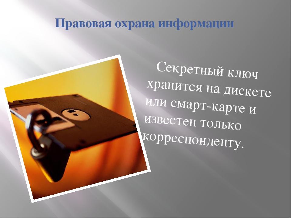 Правовая охрана информации Секретный ключ хранится на дискете или смарт-карте...
