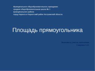 Площадь прямоугольника Выполнила учитель математики Смирнова О.Н. Муниципальн