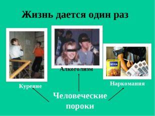Жизнь дается один раз Человеческие пороки Курение Алкоголизм Наркомания
