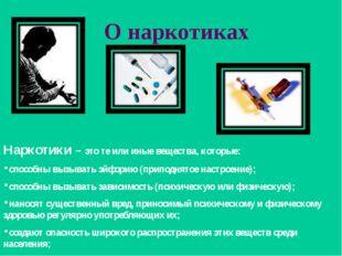 О наркотиках Наркотики – это те или иные вещества, которые: способны вызывать