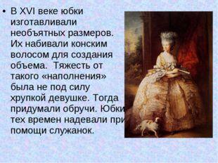 В XVI веке юбки изготавливали необъятных размеров. Их набивали конским волосо