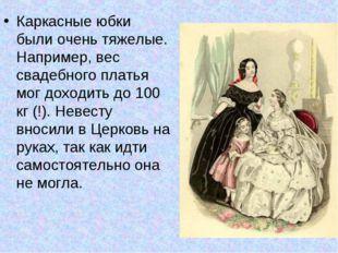 Каркасные юбки были очень тяжелые. Например, вес свадебного платья мог доход