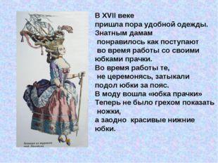 В XVІІ веке пришла пора удобной одежды. Знатным дамам понравилось как поступа
