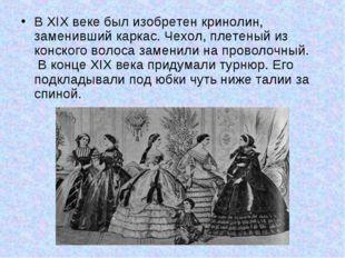 В XIX веке был изобретен кринолин, заменивший каркас. Чехол, плетеный из конс