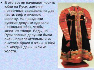 В это время начинают носить юбки на Руси, заменяя привычные сарафаны на две ч