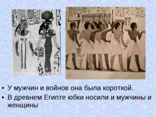 У мужчин и войнов она была короткой. В древнем Египте юбки носили и мужчины и