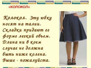 «КОЛОКОЛ» Колокол. Эту юбку носят на талии. Складки придают ее форме легкий