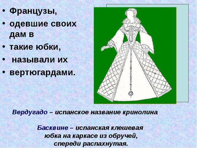 Французы, одевшие своих дам в такие юбки, называли их вертюгардами. Вердугадо...