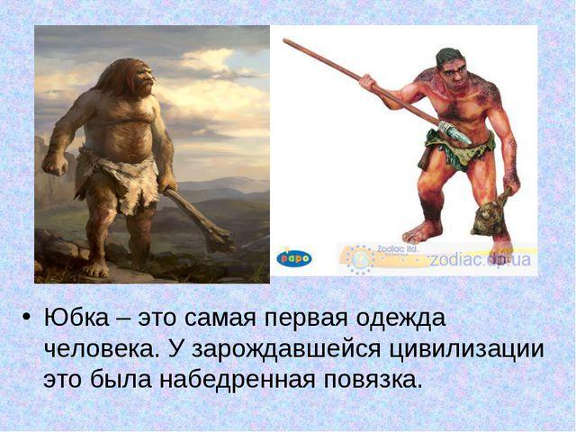 Юбка – это самая первая одежда человека. У зарождавшейся цивилизации это была...