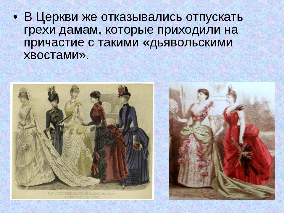 В Церкви же отказывались отпускать грехи дамам, которые приходили на причасти...