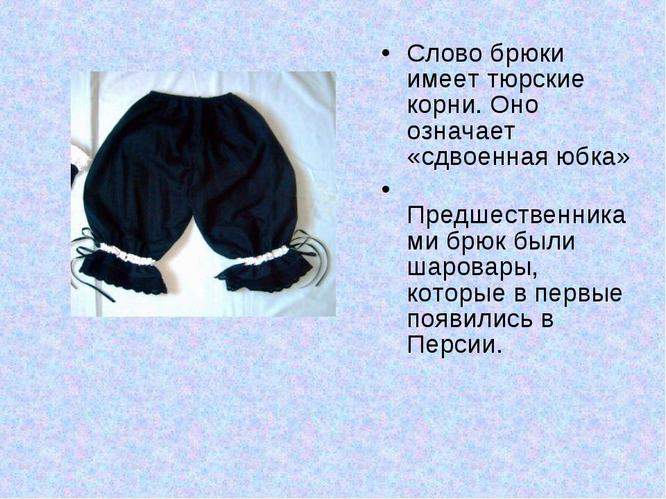 Слово брюки имеет тюрские корни. Оно означает «сдвоенная юбка» Предшественник...