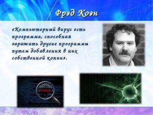 Фрэд Коэн «Компьютерный вирус есть программа, способная заражать другие прогр
