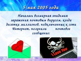 5 мая 2005 года Началась всемирная эпидемия заражения почтовым вирусом, когда