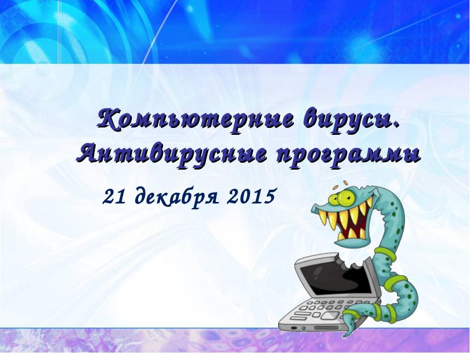 Компьютерные вирусы. Антивирусные программы 21 декабря 2015