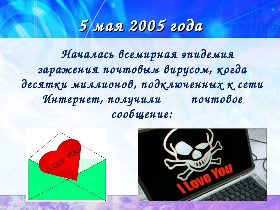 5 мая 2005 года Началась всемирная эпидемия заражения почтовым вирусом, когда...
