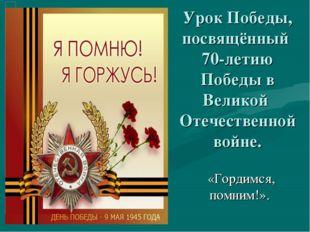Урок Победы, посвящённый 70-летию Победы в Великой Отечественной войне. «Горд