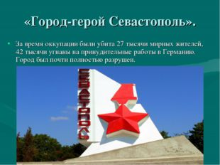 «Город-герой Севастополь». За время оккупации были убита 27 тысячи мирных жит