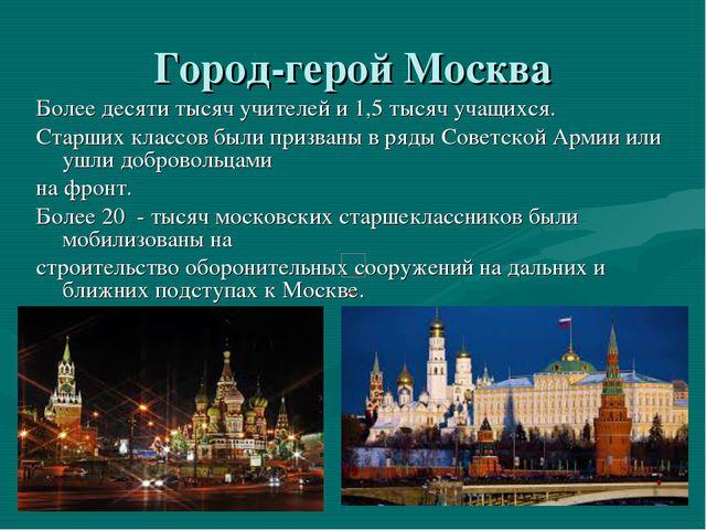 Город-герой Москва Более десяти тысяч учителей и 1,5 тысяч учащихся. Старших...
