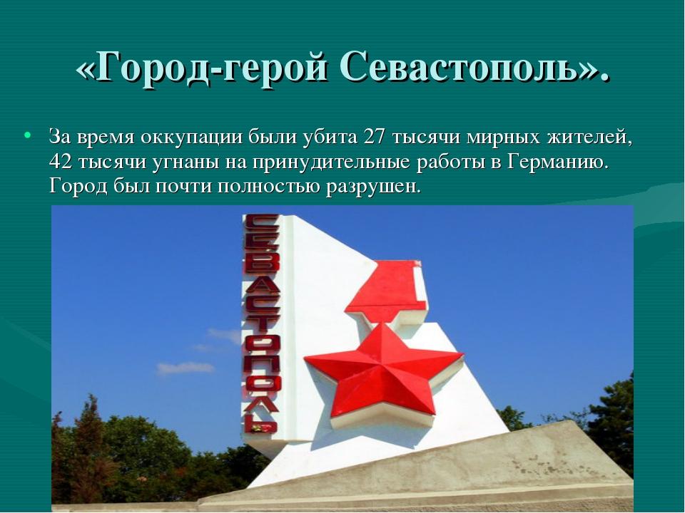 «Город-герой Севастополь». За время оккупации были убита 27 тысячи мирных жит...