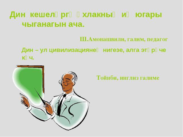 Дин кешеләргә әхлакның иң югары чыганагын ача. Ш.Амонашвили, галим, педагог Д...