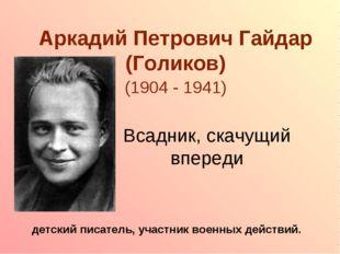 Аркадий Петрович Гайдар (Голиков) (1904 - 1941) детский писатель, участник во