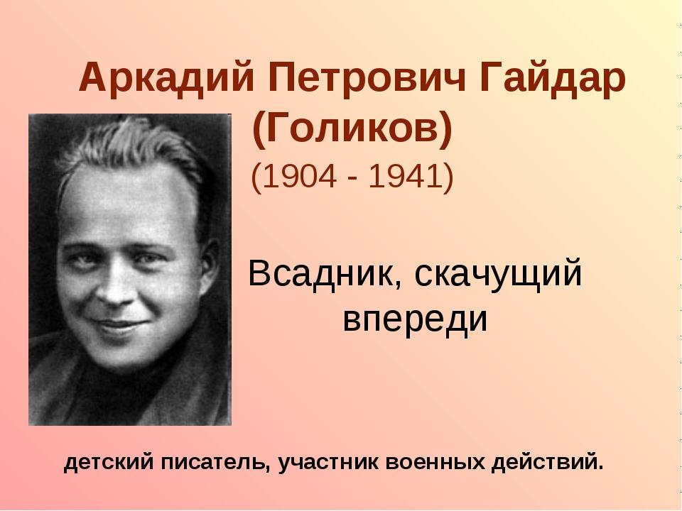 Аркадий Петрович Гайдар (Голиков) (1904 - 1941) детский писатель, участник во...