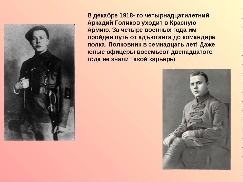 В декабре 1918- го четырнадцатилетний Аркадий Голиков уходит в Красную Армию....