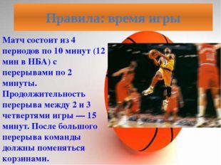 Матч состоит из 4 периодов по 10 минут (12 мин в НБА) с перерывами по 2 минут