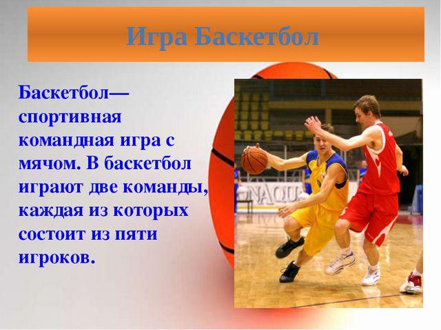 Баскетбол—спортивная командная игра с мячом. В баскетбол играют две команды,...