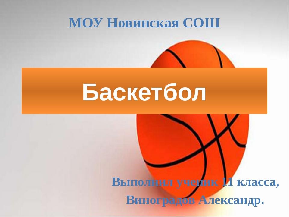 Баскетбол Выполнил ученик 11 класса, Виноградов Александр. МОУ Новинская СОШ
