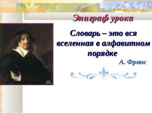 Словарь – это вся вселенная в алфавитном порядке А. Франс Эпиграф урока