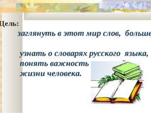 Цель: заглянуть в этот мир слов, больше узнать о словарях русского языка, по