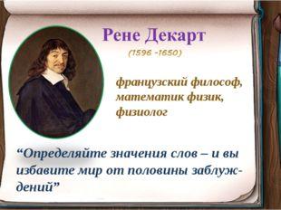 """французский философ, математик физик, физиолог """"Определяйте значения слов – и"""