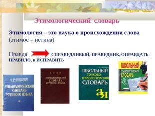 Этимологический словарь Этимология – это наука о происхождении слова (этимос