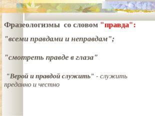 """Фразеологизмы со словом """"правда"""": """"всеми правдами и неправдам""""; """"смотреть пра"""