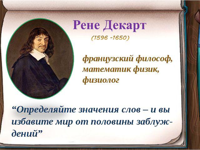 """французский философ, математик физик, физиолог """"Определяйте значения слов – и..."""
