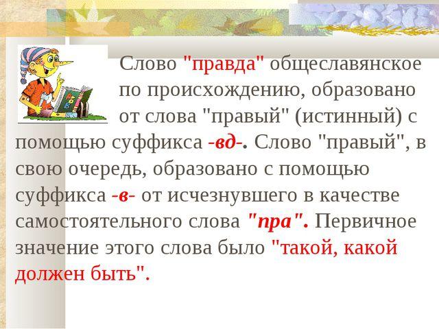 """Слово """"правда"""" общеславянское по происхождению, образовано от слова """"прав..."""