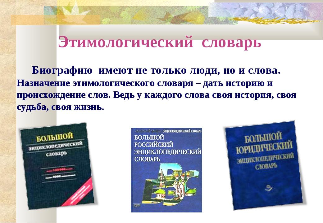 Этимологический словарь Биографию имеют не только люди, но и слова. Назначени...